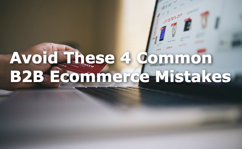 Avoid These 4 Common B2B Ecommerce Mistakes